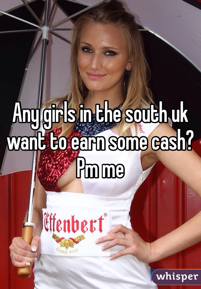 Any girls in the south uk want to earn some cash? Pm me