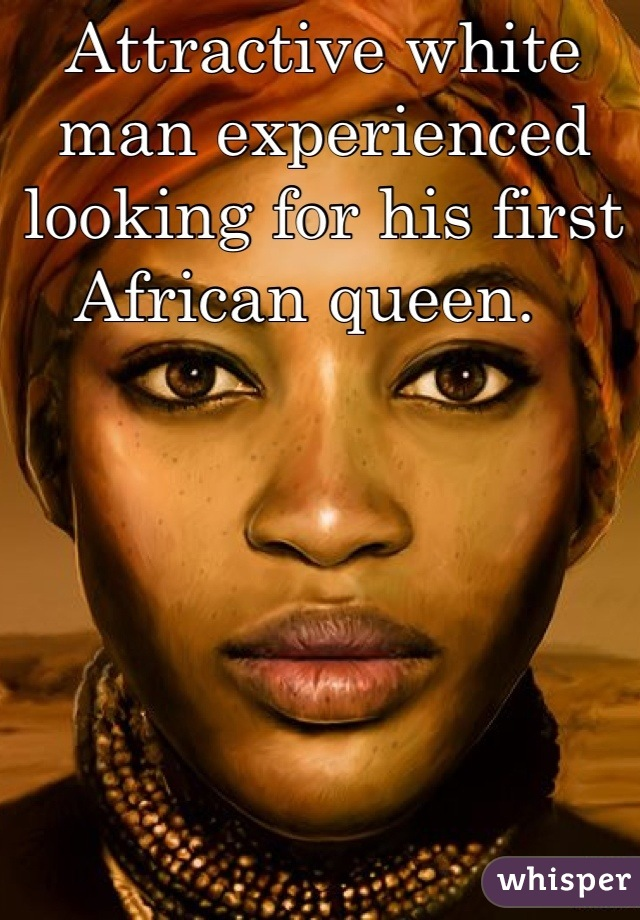 Attractive white man experienced looking for his first African queen.