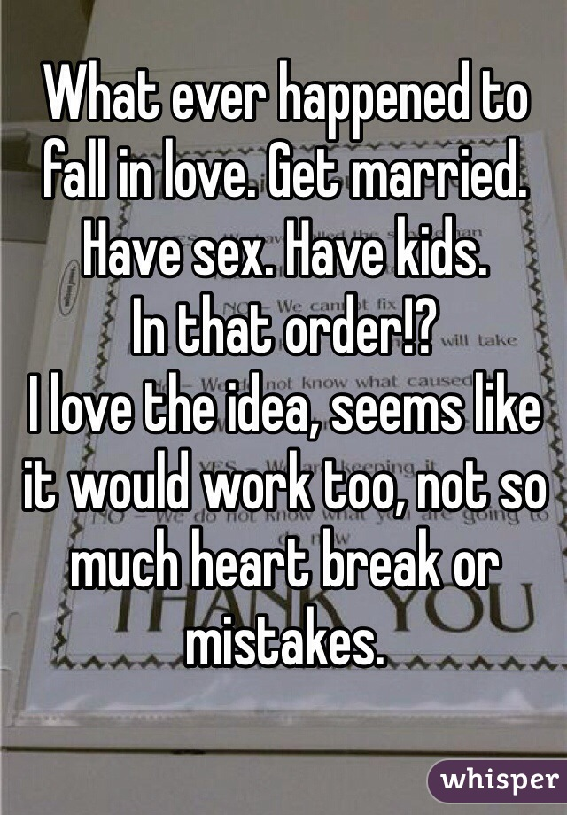 What ever happened to fall in love. Get married. Have sex. Have kids.  In that order!?  I love the idea, seems like it would work too, not so much heart break or mistakes.