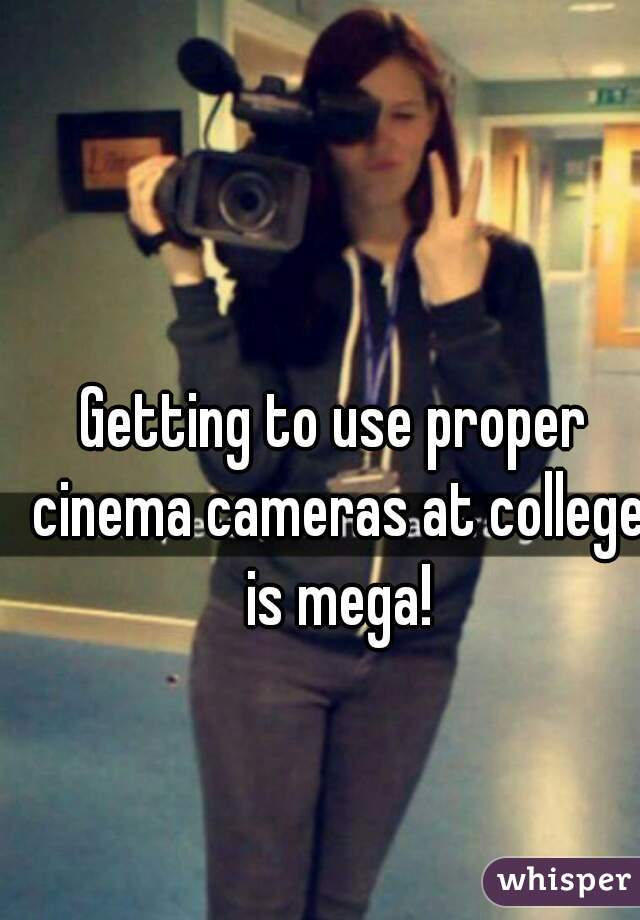 Getting to use proper cinema cameras at college is mega!