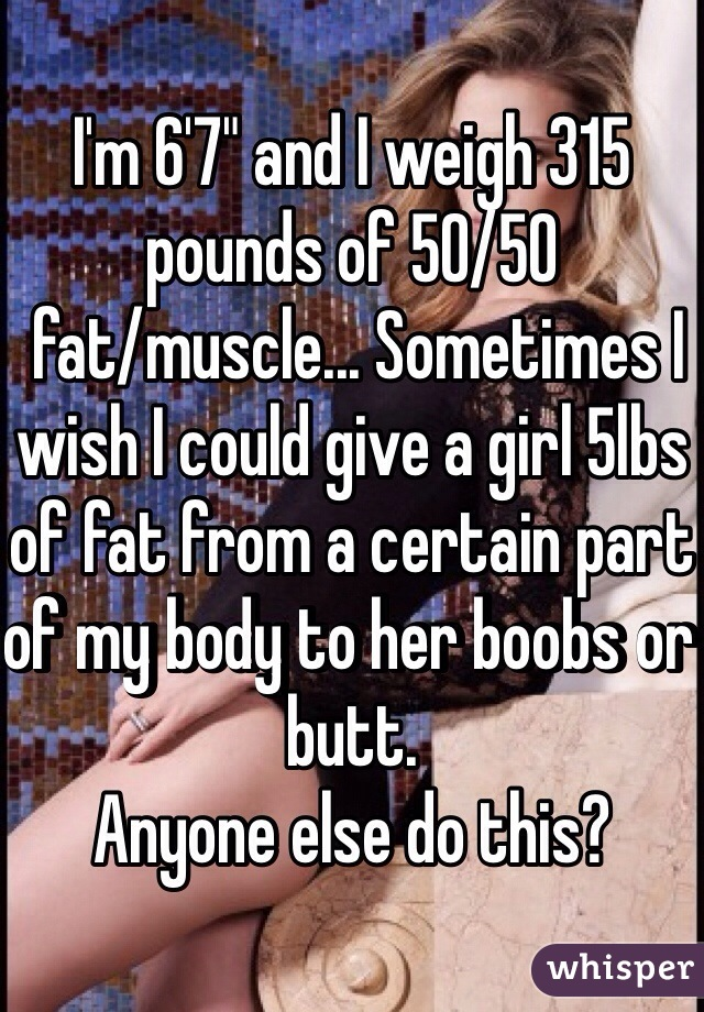 """I'm 6'7"""" and I weigh 315 pounds of 50/50  fat/muscle... Sometimes I wish I could give a girl 5lbs of fat from a certain part of my body to her boobs or butt.  Anyone else do this?"""