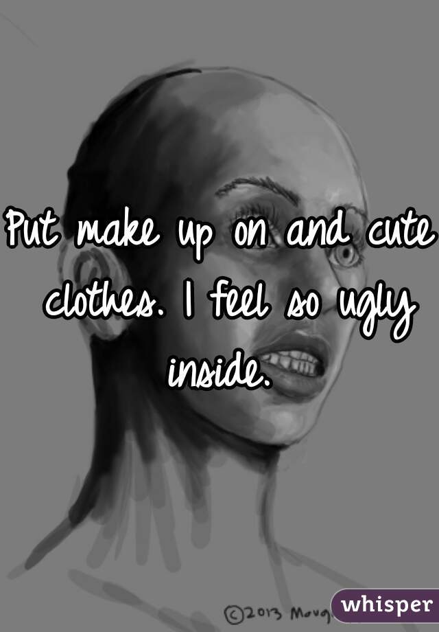 Put make up on and cute clothes. I feel so ugly inside.