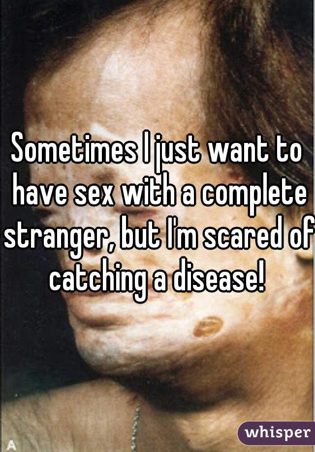 Sometimes I just want to have sex with a complete stranger, but I'm scared of catching a disease!