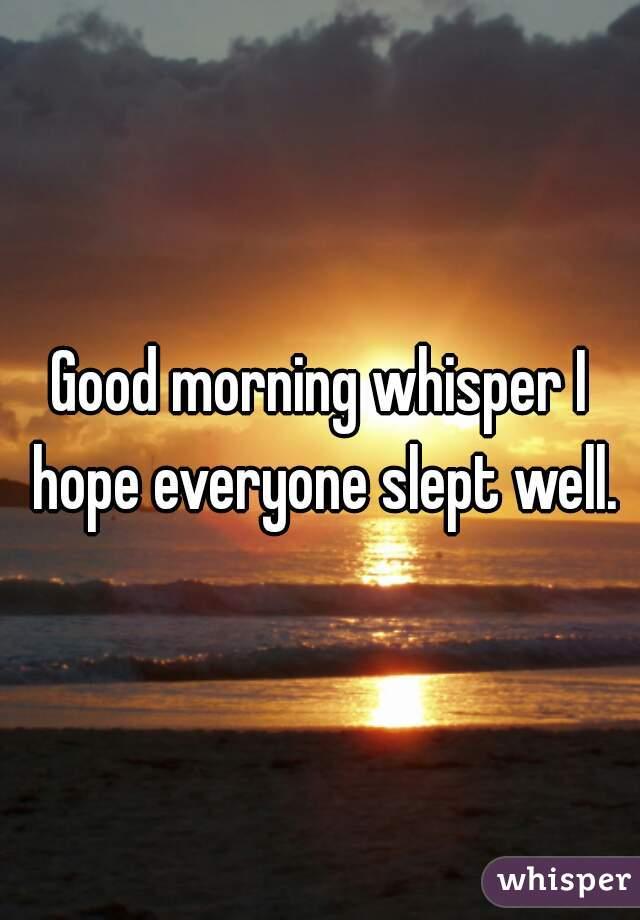 Good morning whisper I hope everyone slept well.