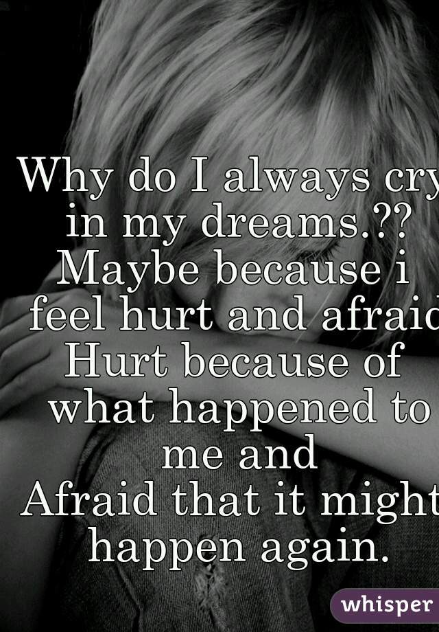 Why do I always cry in my dreams.?? Maybe because i feel hurt and afraid. Hurt because of what happened to me and Afraid that it might happen again.
