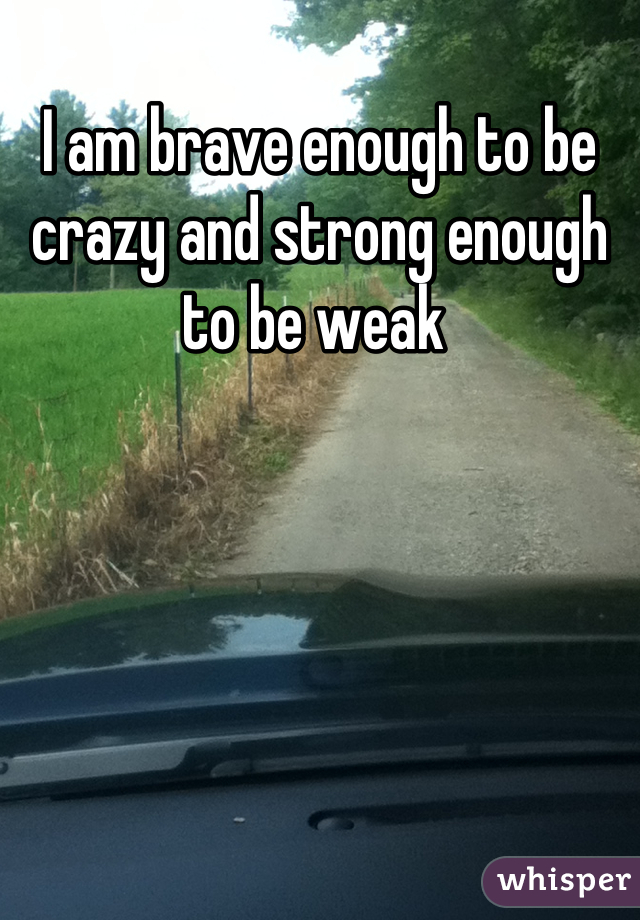 I am brave enough to be crazy and strong enough to be weak