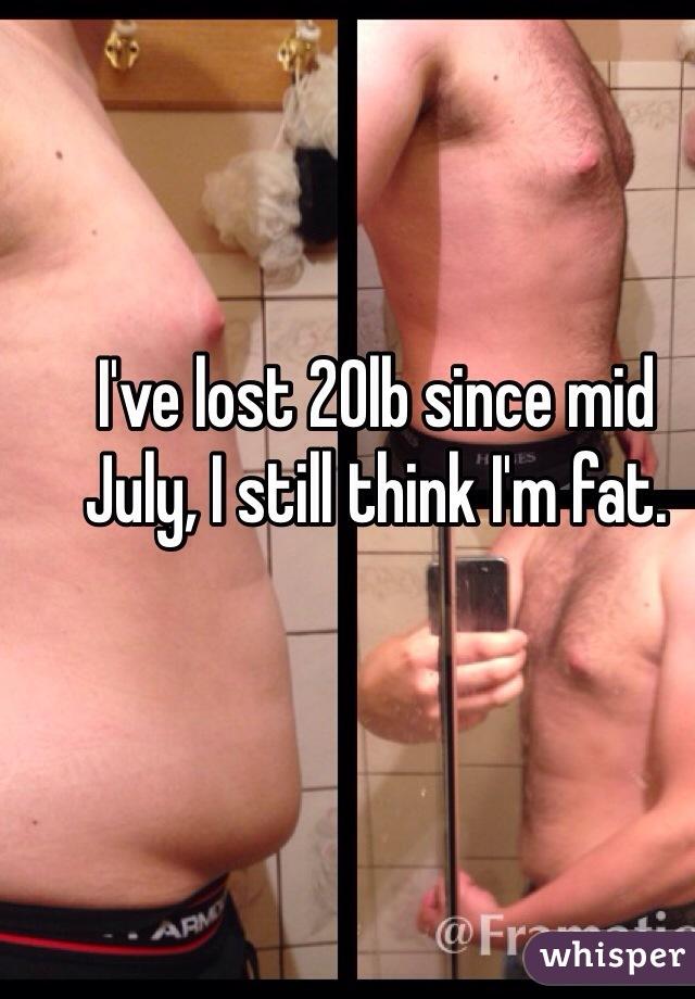 I've lost 20lb since mid July, I still think I'm fat.