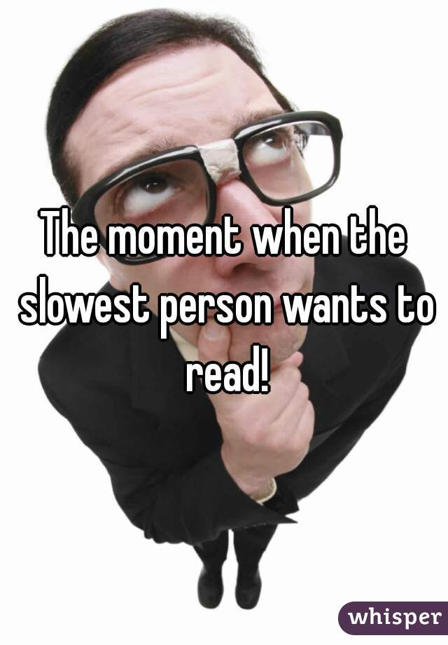The moment when the slowest person wants to read!