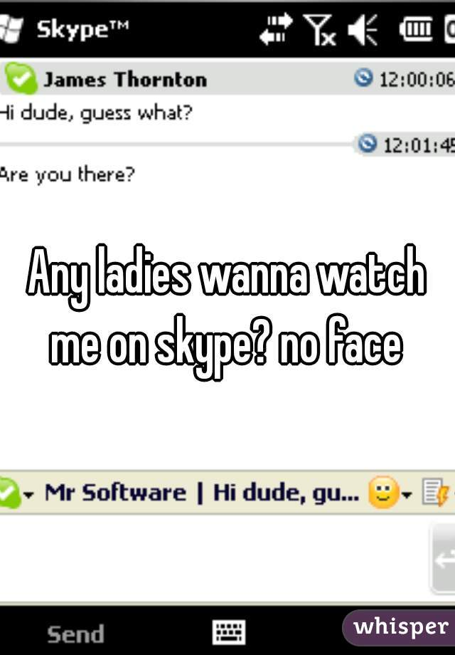 Any ladies wanna watch me on skype? no face