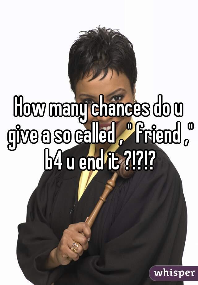 """How many chances do u give a so called , """" friend ,"""" b4 u end it ?!?!?"""