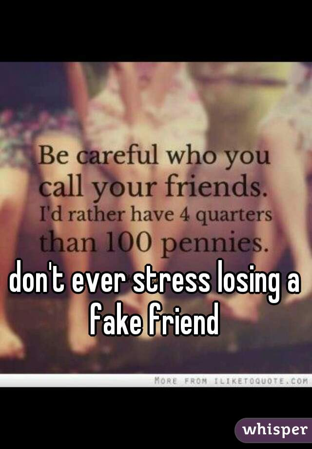 don't ever stress losing a fake friend