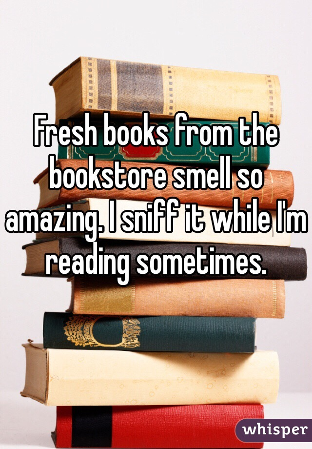 Fresh books from the bookstore smell so amazing. I sniff it while I'm reading sometimes.