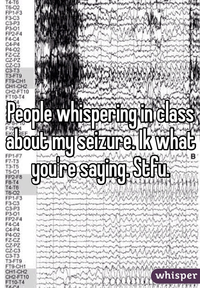 People whispering in class about my seizure. Ik what you're saying. Stfu.