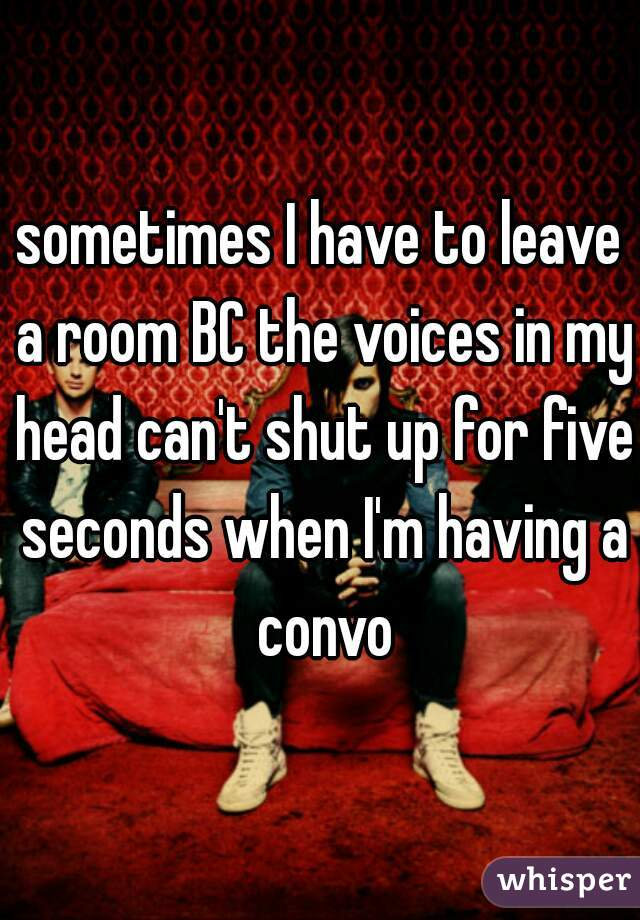 sometimes I have to leave a room BC the voices in my head can't shut up for five seconds when I'm having a convo