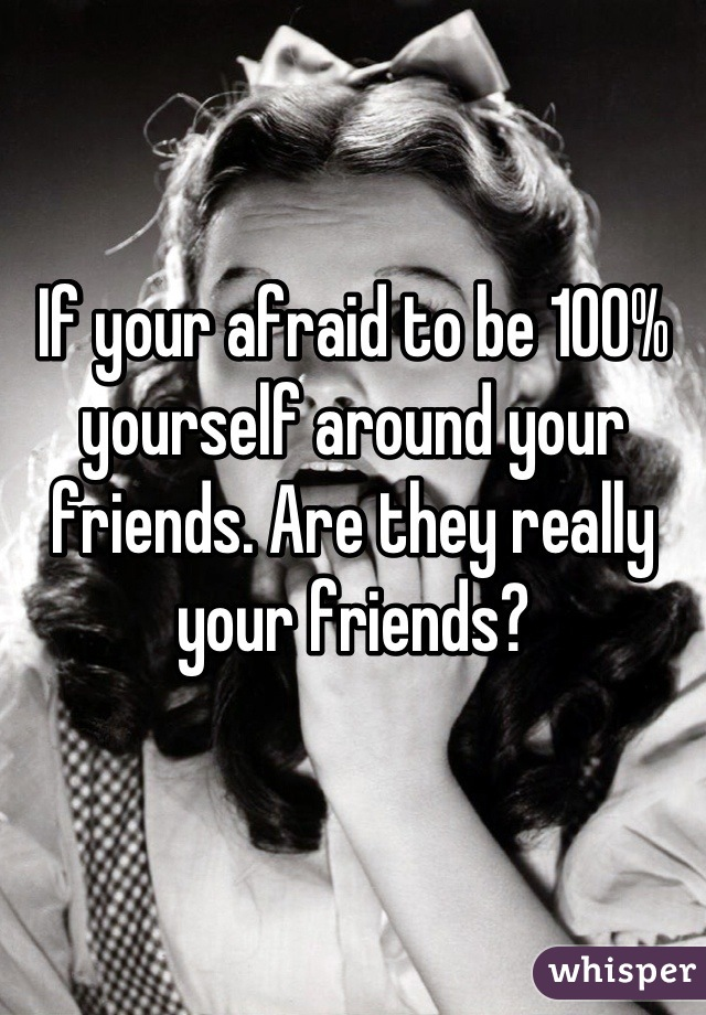 If your afraid to be 100% yourself around your friends. Are they really your friends?