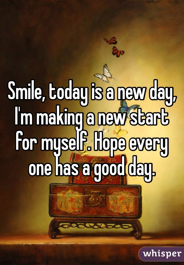Smile, today is a new day, I'm making a new start for myself. Hope every one has a good day.
