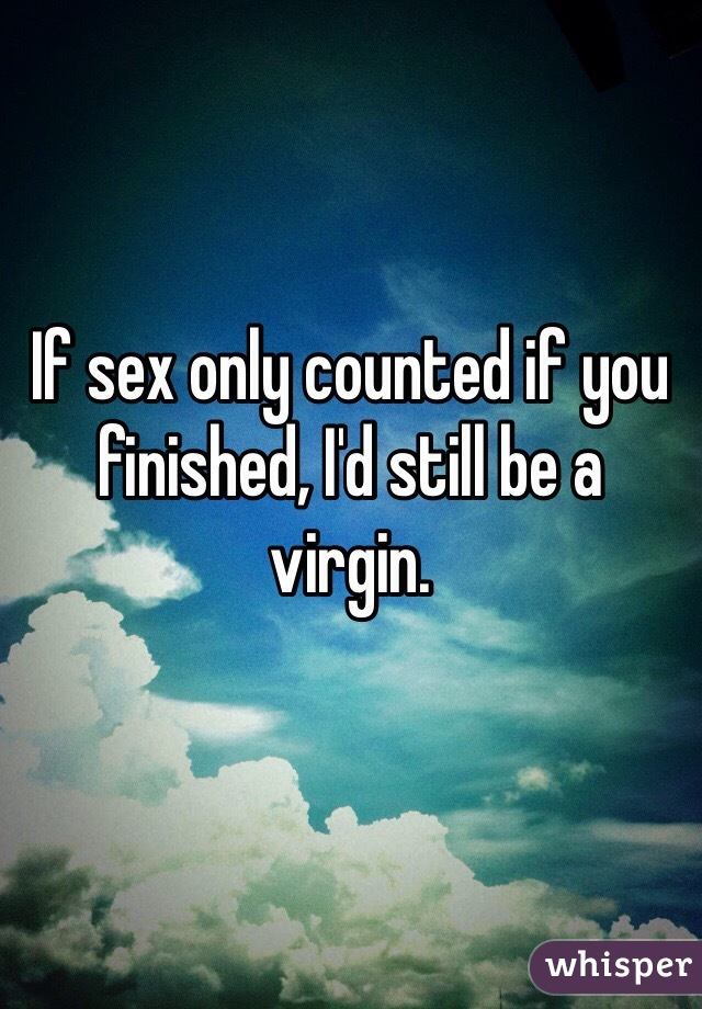 If sex only counted if you finished, I'd still be a virgin.
