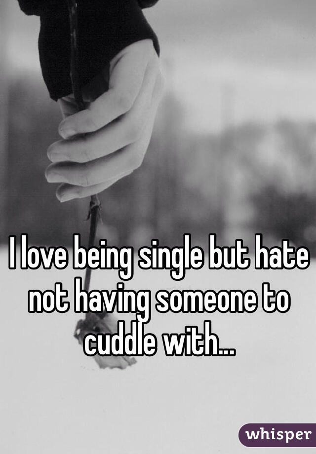 I love being single but hate not having someone to cuddle with...