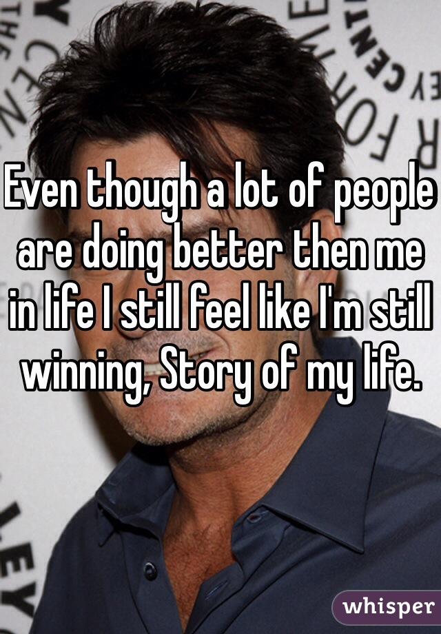 Even though a lot of people are doing better then me in life I still feel like I'm still winning, Story of my life.