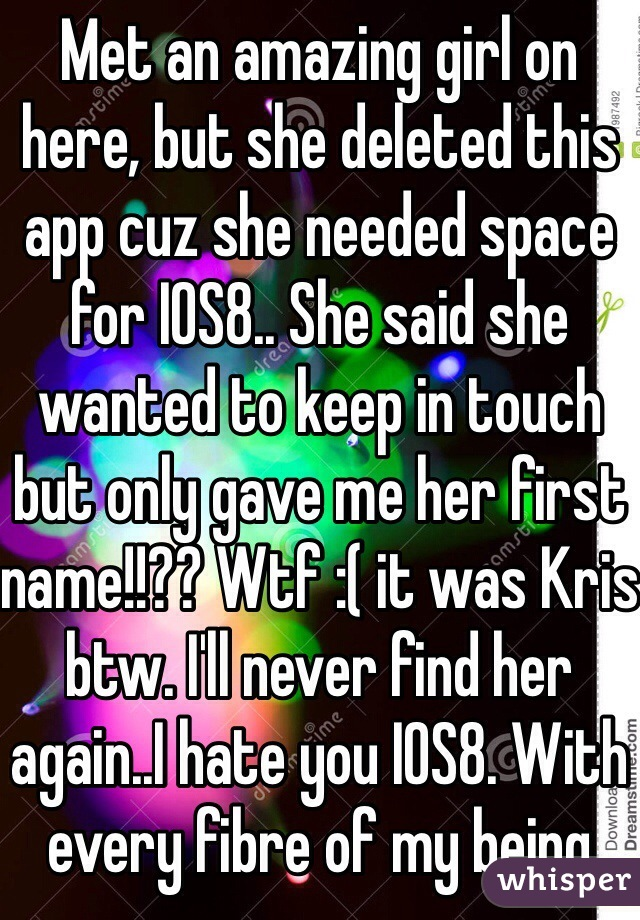 Met an amazing girl on here, but she deleted this app cuz she needed space for IOS8.. She said she wanted to keep in touch but only gave me her first name!!?? Wtf :( it was Kris btw. I'll never find her again..I hate you IOS8. With every fibre of my being