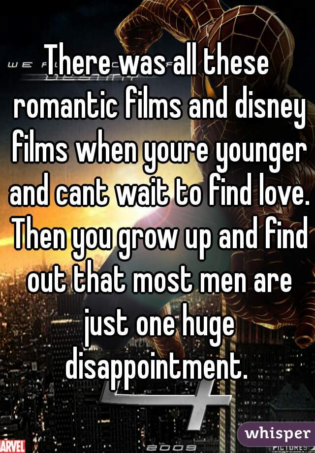 There was all these romantic films and disney films when youre younger and cant wait to find love. Then you grow up and find out that most men are just one huge disappointment.