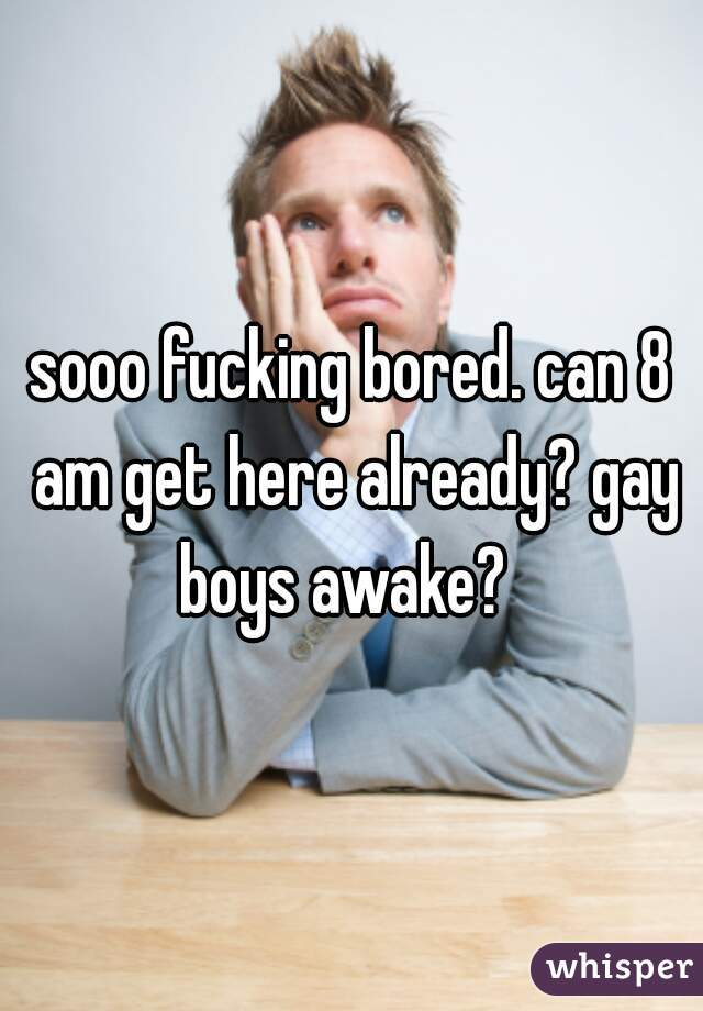 sooo fucking bored. can 8 am get here already? gay boys awake?