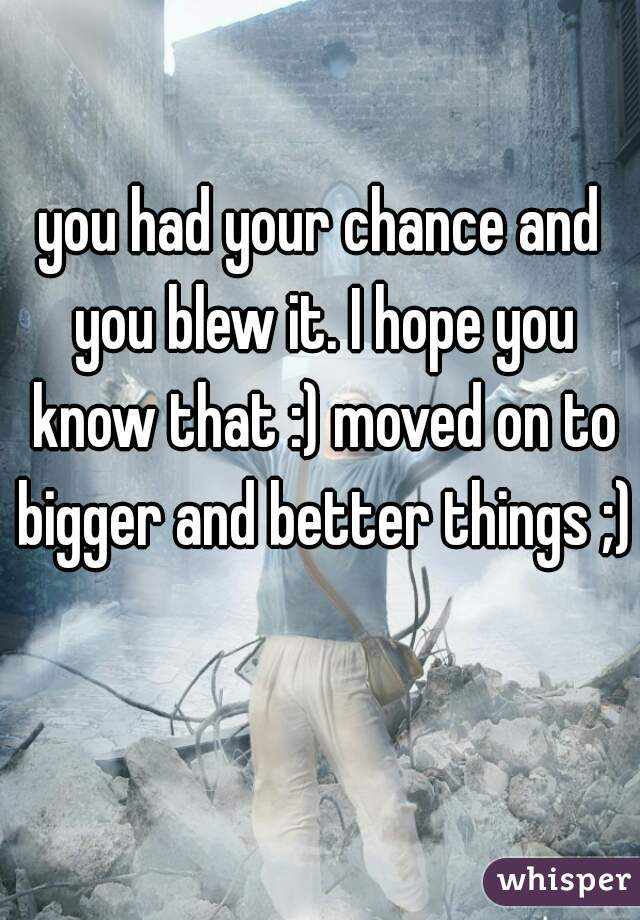 you had your chance and you blew it. I hope you know that :) moved on to bigger and better things ;)