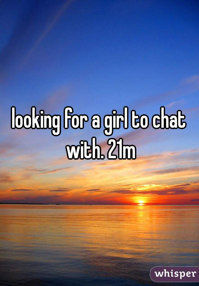 looking for a girl to chat with. 21m