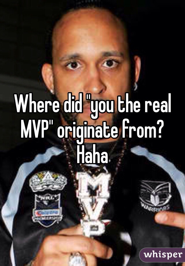 """Where did """"you the real MVP"""" originate from? Haha"""