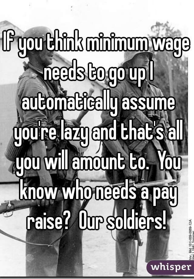 If you think minimum wage needs to go up I automatically assume you're lazy and that's all you will amount to.  You know who needs a pay raise?  Our soldiers!
