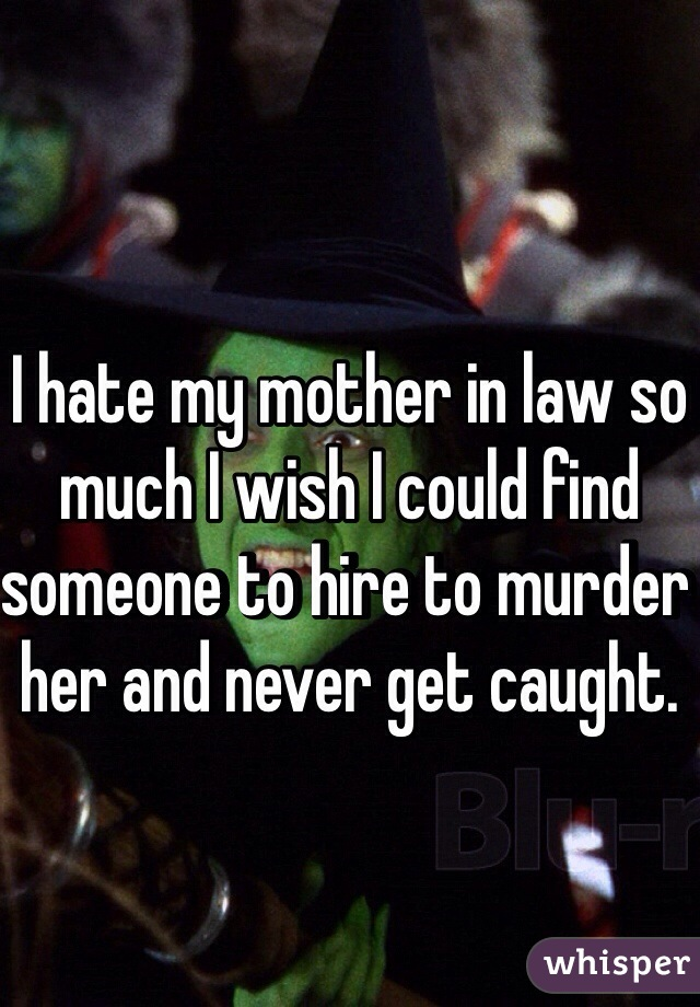 I hate my mother in law so much I wish I could find someone to hire to murder her and never get caught.