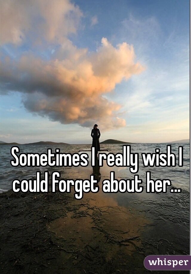 Sometimes I really wish I could forget about her...
