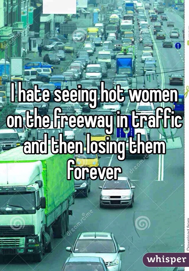 I hate seeing hot women on the freeway in traffic and then losing them forever