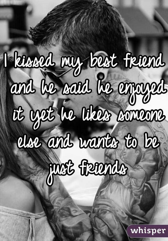 I kissed my best friend and he said he enjoyed it yet he likes someone else and wants to be just friends