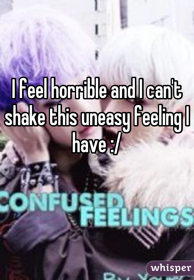 I feel horrible and I can't shake this uneasy feeling I have :/