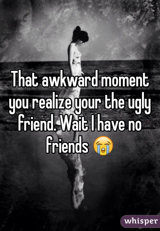 That awkward moment you realize your the ugly friend. Wait I have no friends 😭