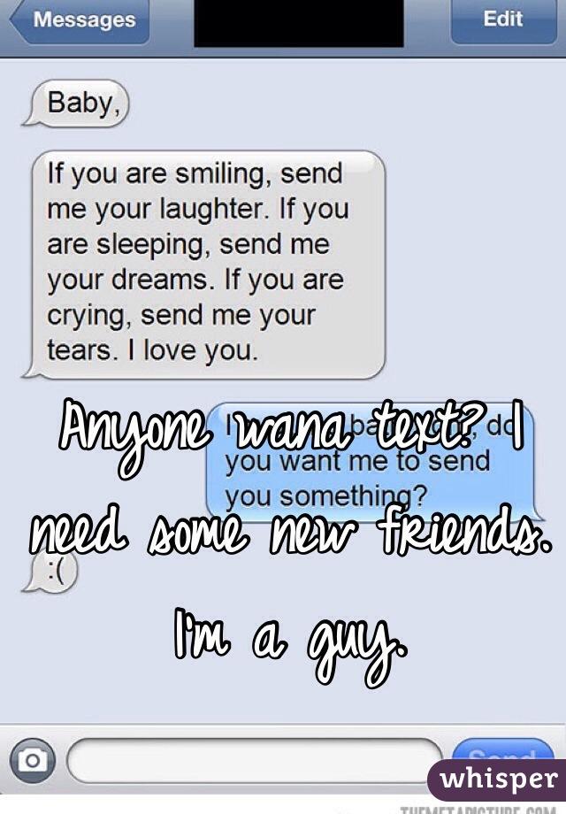 Anyone wana text? I need some new friends. I'm a guy.