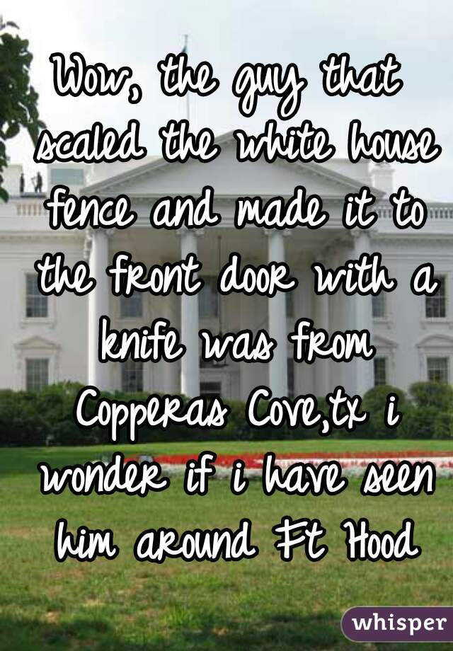 Wow, the guy that scaled the white house fence and made it to the front door with a knife was from Copperas Cove,tx i wonder if i have seen him around Ft Hood