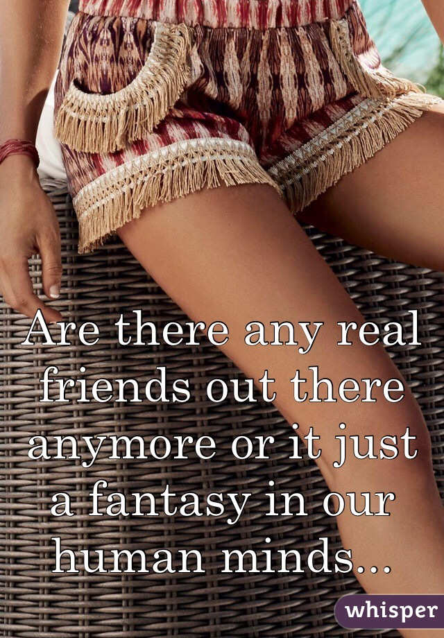 Are there any real friends out there anymore or it just a fantasy in our human minds...