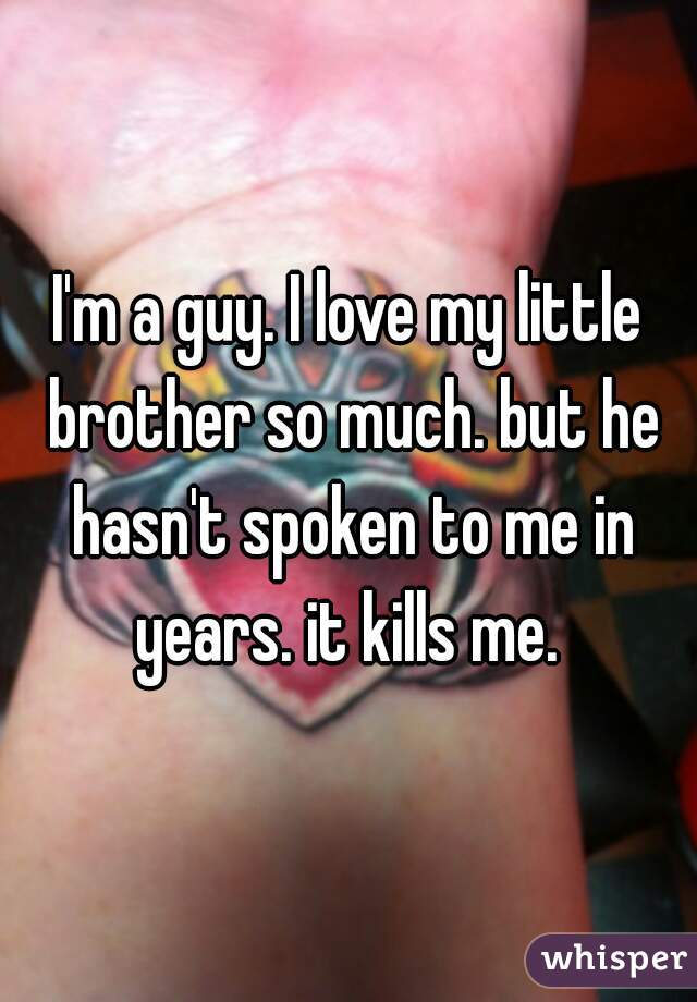 I'm a guy. I love my little brother so much. but he hasn't spoken to me in years. it kills me.