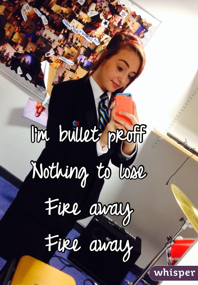 I'm bullet proff  Nothing to lose Fire away Fire away