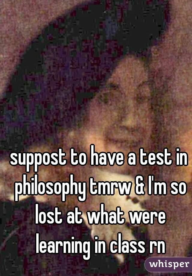 suppost to have a test in philosophy tmrw & I'm so lost at what were learning in class rn
