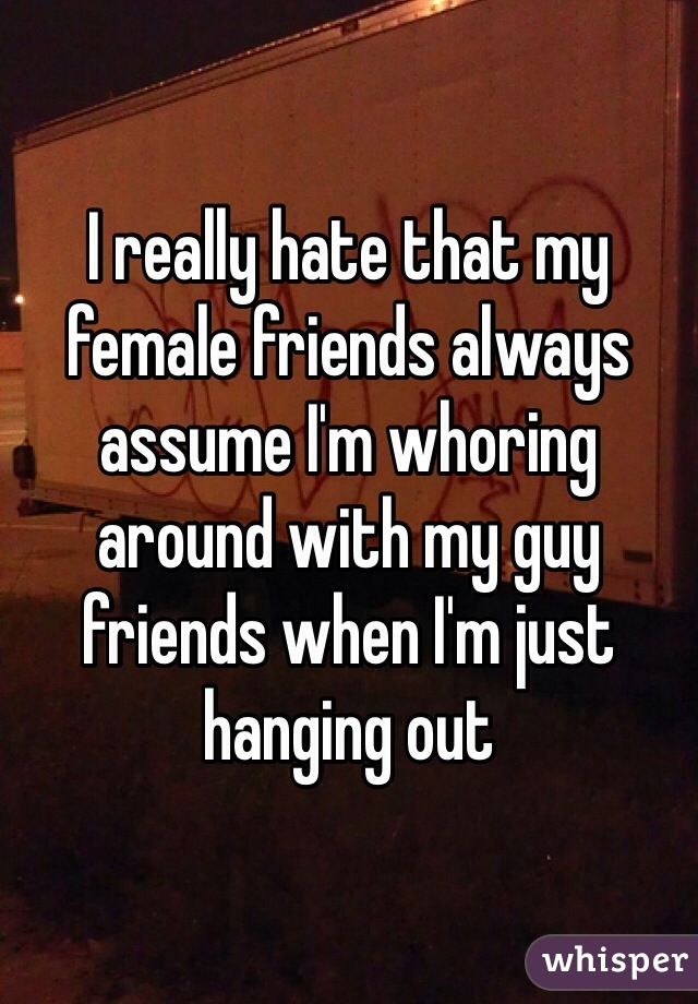 I really hate that my female friends always assume I'm whoring around with my guy friends when I'm just hanging out