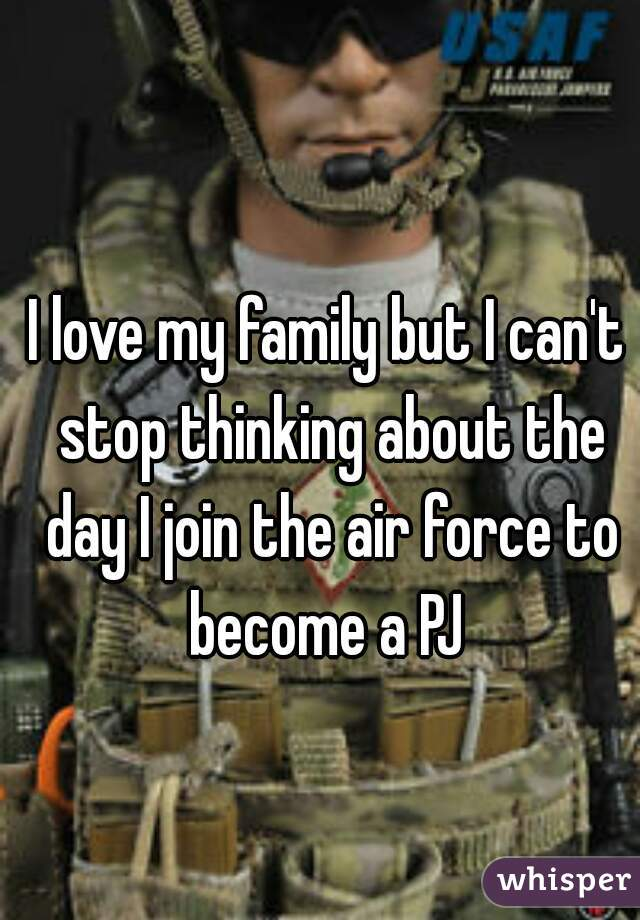 I love my family but I can't stop thinking about the day I join the air force to become a PJ