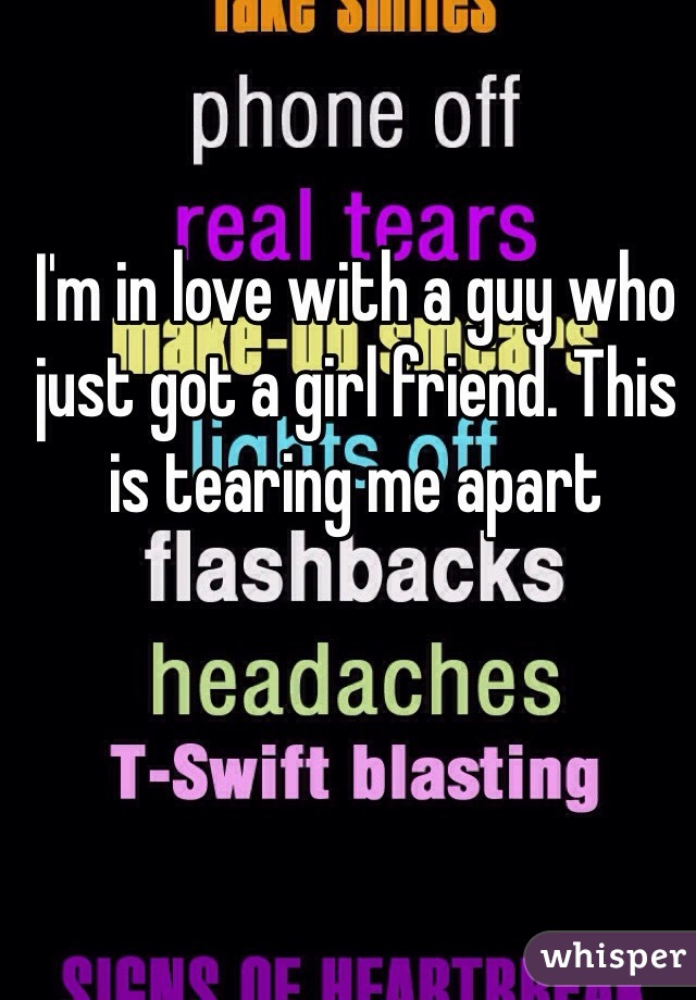 I'm in love with a guy who just got a girl friend. This is tearing me apart
