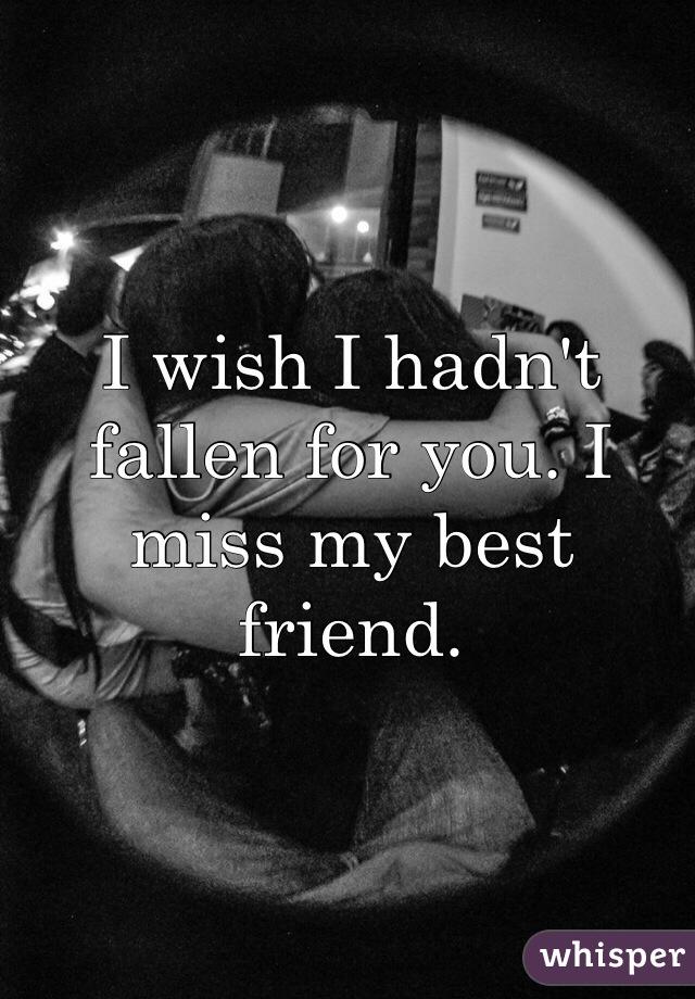 I wish I hadn't fallen for you. I miss my best friend.