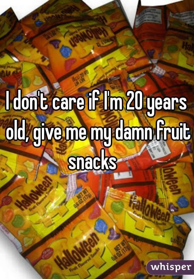I don't care if I'm 20 years old, give me my damn fruit snacks