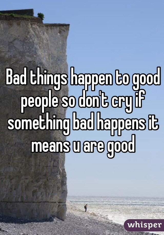 Bad things happen to good people so don't cry if something bad happens it means u are good