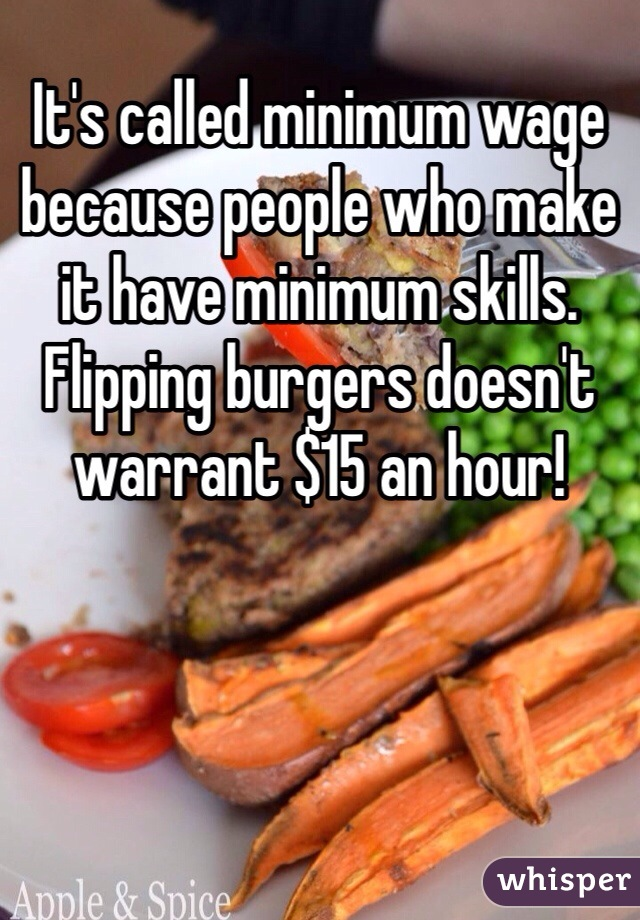 It's called minimum wage because people who make it have minimum skills. Flipping burgers doesn't warrant $15 an hour!