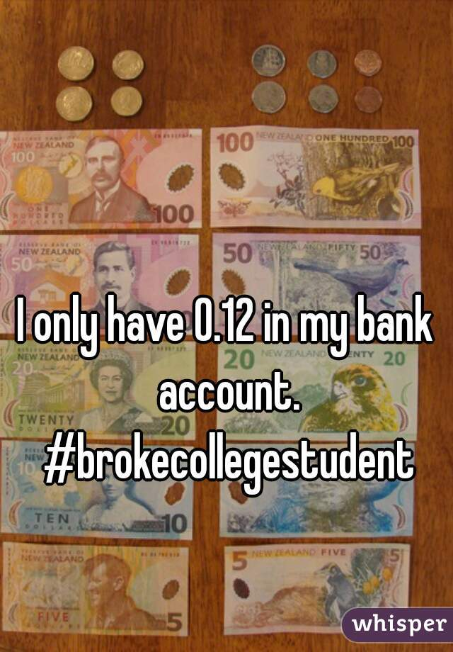 I only have 0.12 in my bank account. #brokecollegestudent
